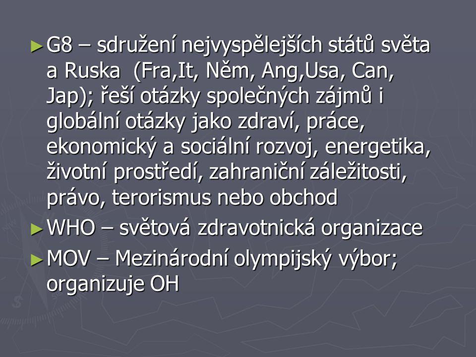 ► G8 – sdružení nejvyspělejších států světa a Ruska (Fra,It, Něm, Ang,Usa, Can, Jap); řeší otázky společných zájmů i globální otázky jako zdraví, prác