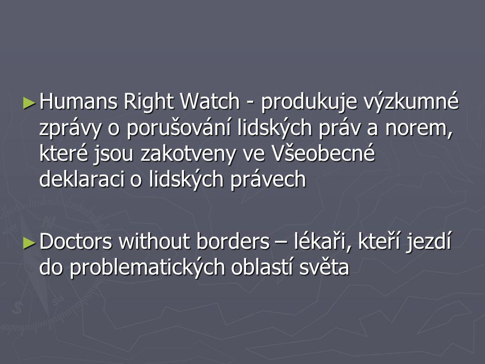 ► Humans Right Watch - produkuje výzkumné zprávy o porušování lidských práv a norem, které jsou zakotveny ve Všeobecné deklaraci o lidských právech ►