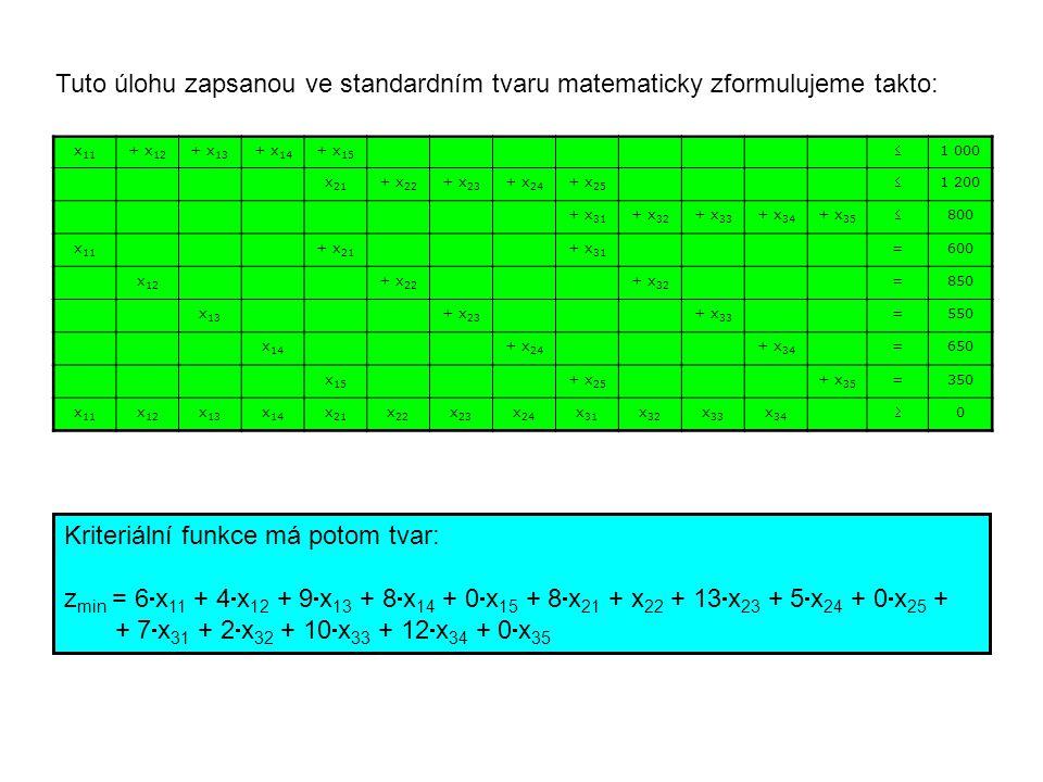 x 11 + x 12 + x 13 + x 14 + x 15  1 000 x 21 + x 22 + x 23 + x 24 + x 25  1 200 + x 31 + x 32 + x 33 + x 34 + x 35  800 x 11 + x 21 + x 31 =600 x 12 + x 22 + x 32 =850 x 13 + x 23 + x 33 =550 x 14 + x 24 + x 34 =650 x 15 + x 25 + x 35 =350 x 11 x 12 x 13 x 14 x 21 x 22 x 23 x 24 x 31 x 32 x 33 x 34  0 Tuto úlohu zapsanou ve standardním tvaru matematicky zformulujeme takto: Kriteriální funkce má potom tvar: z min = 6  x 11 + 4  x 12 + 9  x 13 + 8  x 14 + 0  x 15 + 8  x 21 + x 22 + 13  x 23 + 5  x 24 + 0  x 25 + + 7  x 31 + 2  x 32 + 10  x 33 + 12  x 34 + 0  x 35