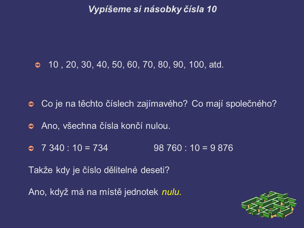 Vypíšeme si násobky čísla 10 ➲ 10, 20, 30, 40, 50, 60, 70, 80, 90, 100, atd. ➲ Co je na těchto číslech zajímavého? Co mají společného? ➲ Ano, všechna