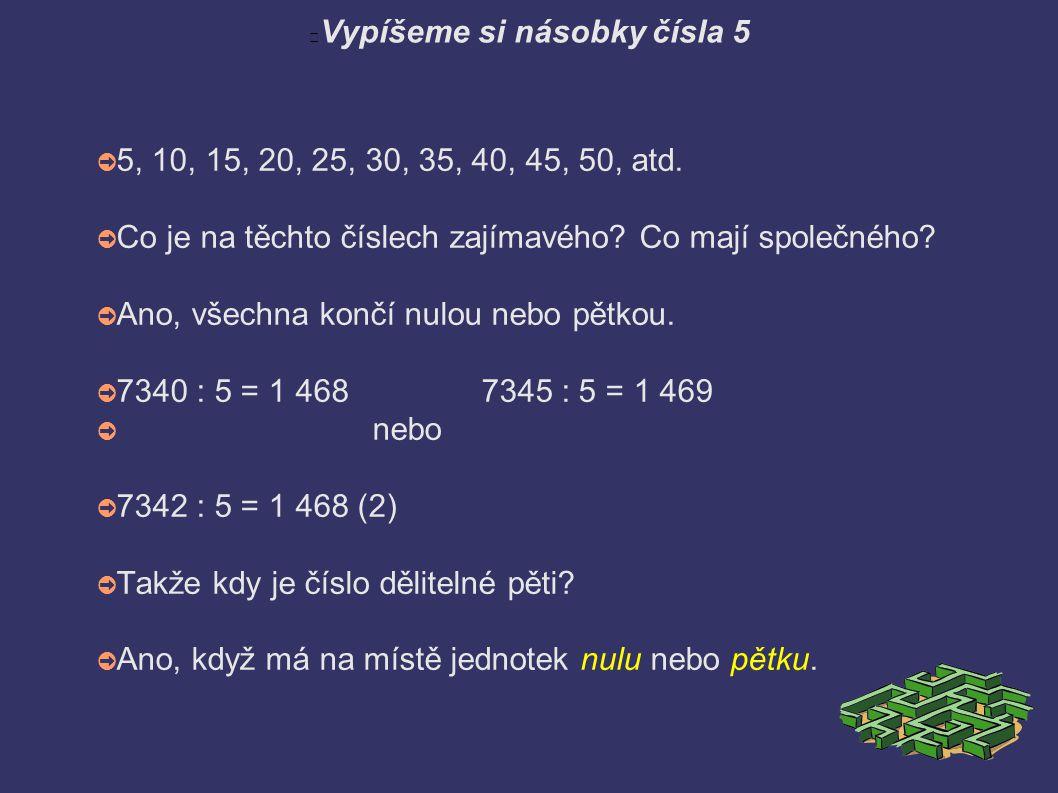 Vypíšeme si násobky čísla 5 ➲ 5, 10, 15, 20, 25, 30, 35, 40, 45, 50, atd. ➲ Co je na těchto číslech zajímavého? Co mají společného? ➲ Ano, všechna kon