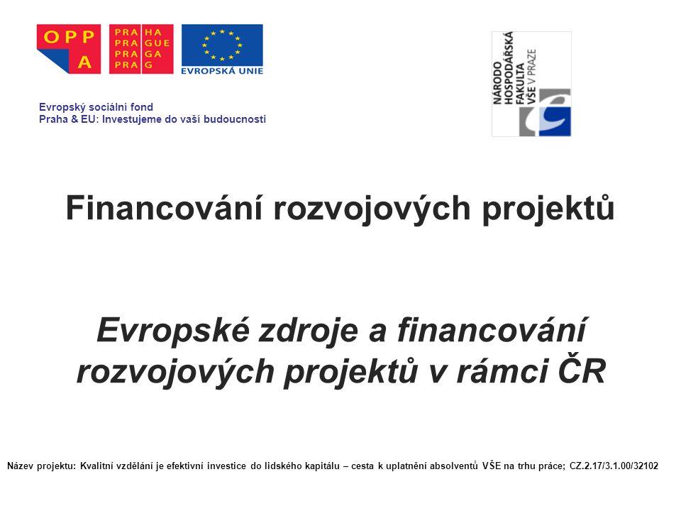 Financování rozvojových projektů Evropské zdroje a financování rozvojových projektů v rámci ČR Evropský sociální fond Praha & EU: Investujeme do vaší budoucnosti Název projektu: Kvalitní vzdělání je efektivní investice do lidského kapitálu – cesta k uplatnění absolventů VŠE na trhu práce; CZ.2.17/3.1.00/32102