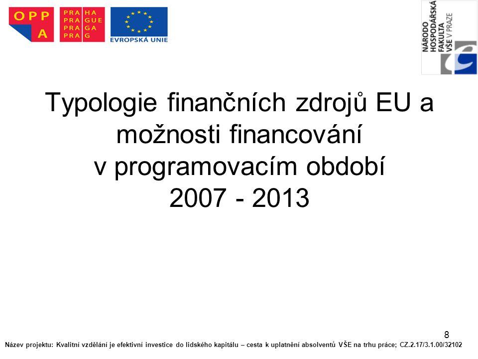 8 Typologie finančních zdrojů EU a možnosti financování v programovacím období 2007 - 2013 Název projektu: Kvalitní vzdělání je efektivní investice do lidského kapitálu – cesta k uplatnění absolventů VŠE na trhu práce; CZ.2.17/3.1.00/32102