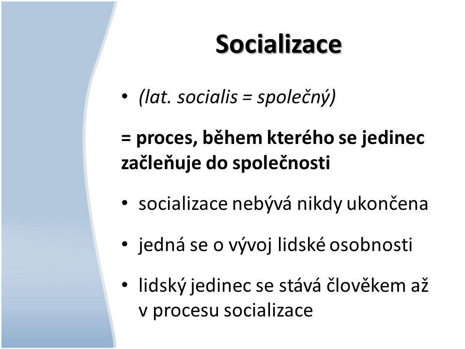 Socializace (lat. socialis = společný) = proces, během kterého se jedinec začleňuje do společnosti socializace nebývá nikdy ukončena jedná se o vývoj