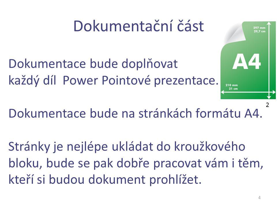 Dokumentační část 4 Dokumentace bude doplňovat každý díl Power Pointové prezentace. Dokumentace bude na stránkách formátu A4. Stránky je nejlépe uklád