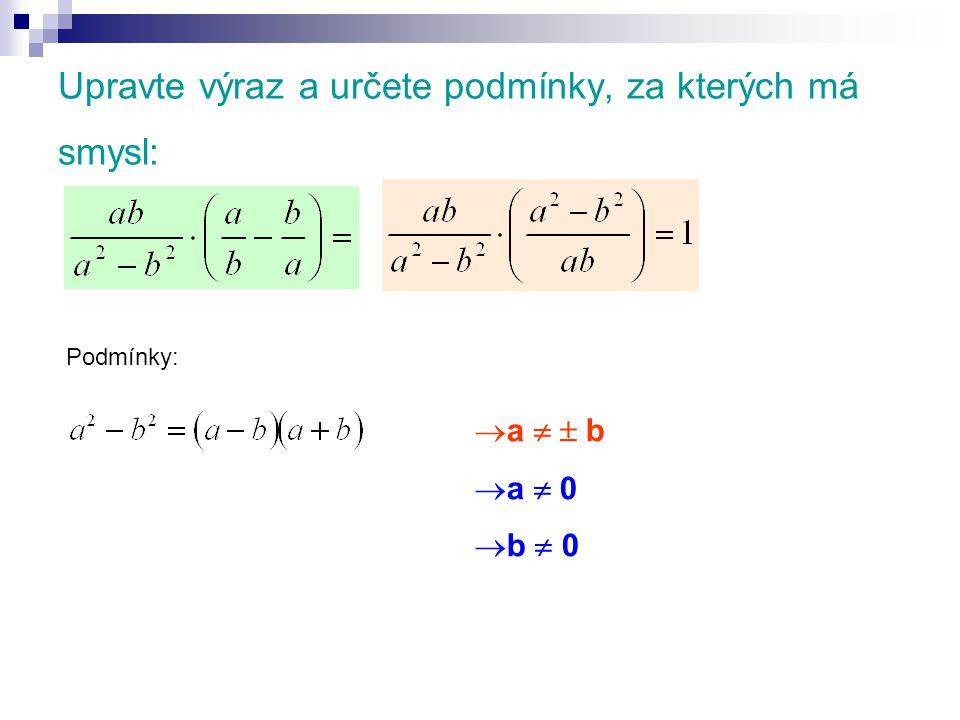 Upravte výraz a určete podmínky, za kterých má smysl: Podmínky:  a   b  a  0  b  0