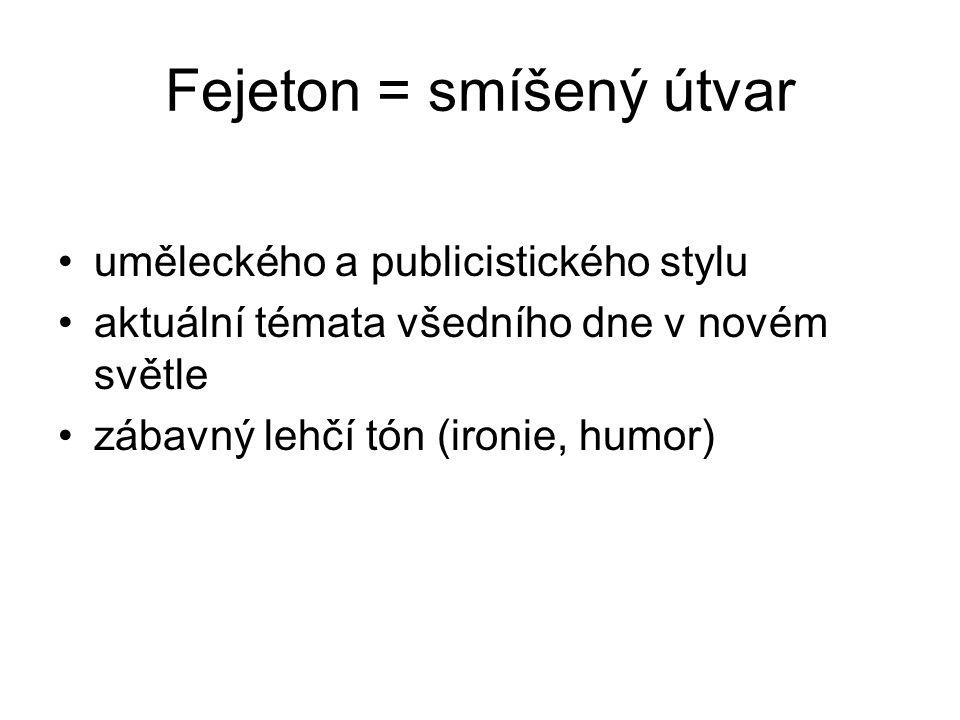 Fejeton = smíšený útvar uměleckého a publicistického stylu aktuální témata všedního dne v novém světle zábavný lehčí tón (ironie, humor)