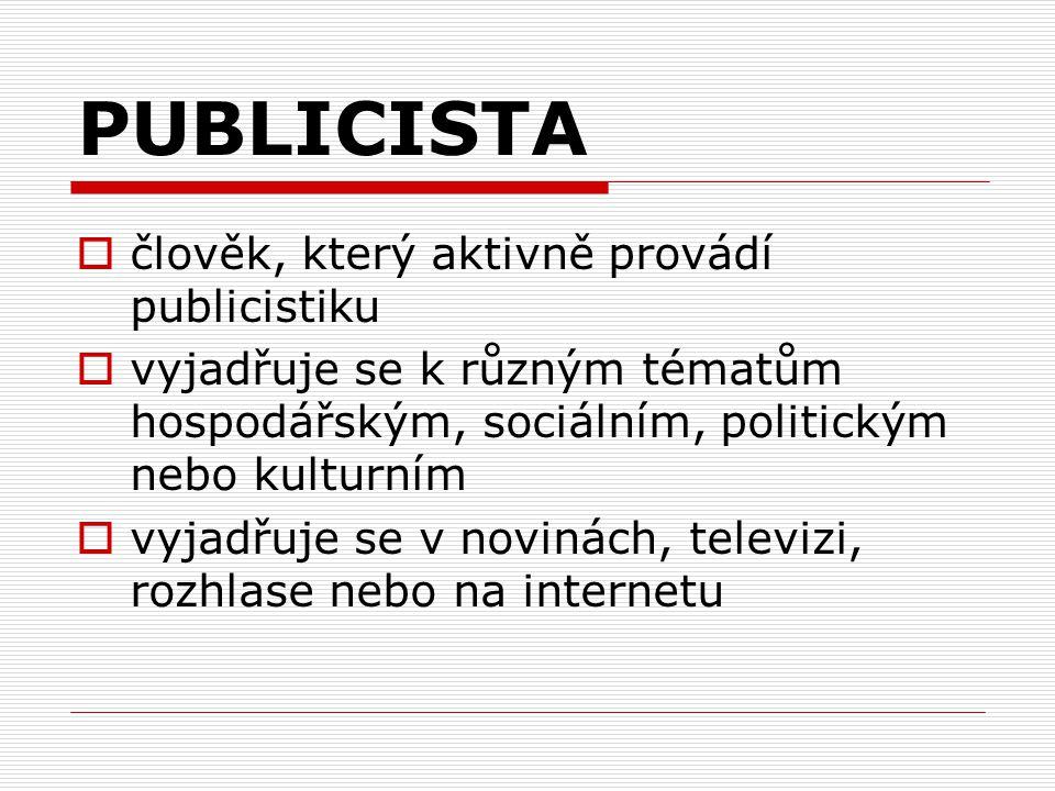 PUBLICISTA  člověk, který aktivně provádí publicistiku  vyjadřuje se k různým tématům hospodářským, sociálním, politickým nebo kulturním  vyjadřuje