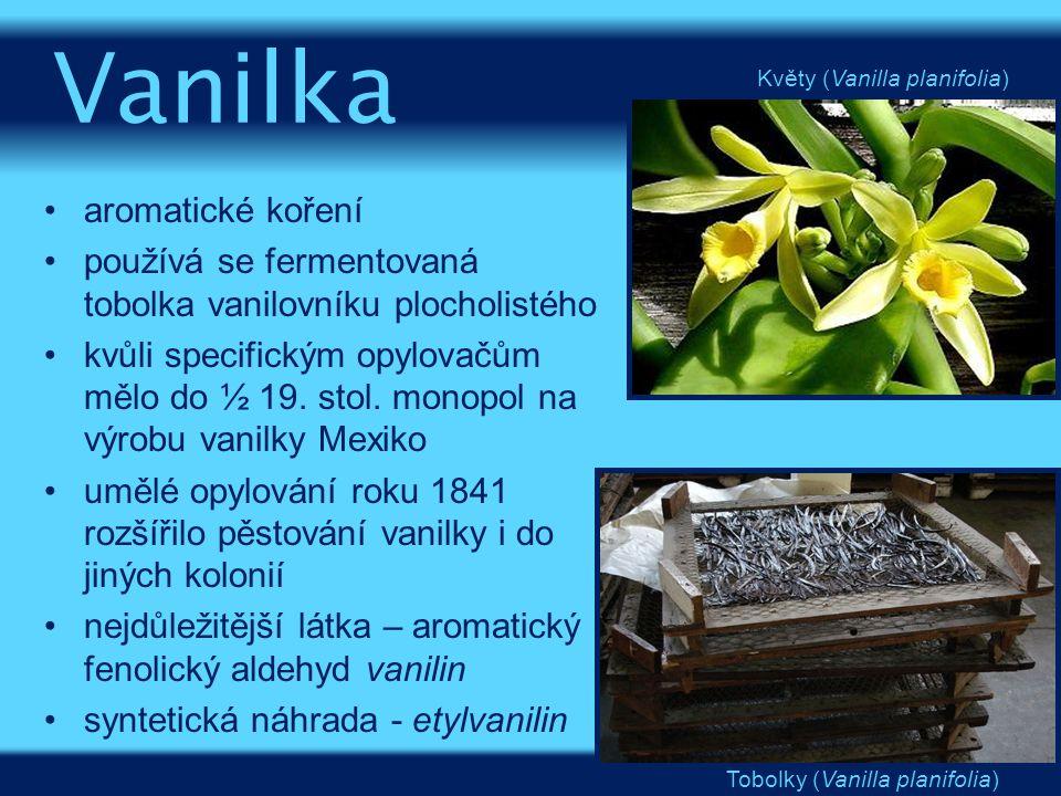aromatické koření používá se fermentovaná tobolka vanilovníku plocholistého kvůli specifickým opylovačům mělo do ½ 19. stol. monopol na výrobu vanilky