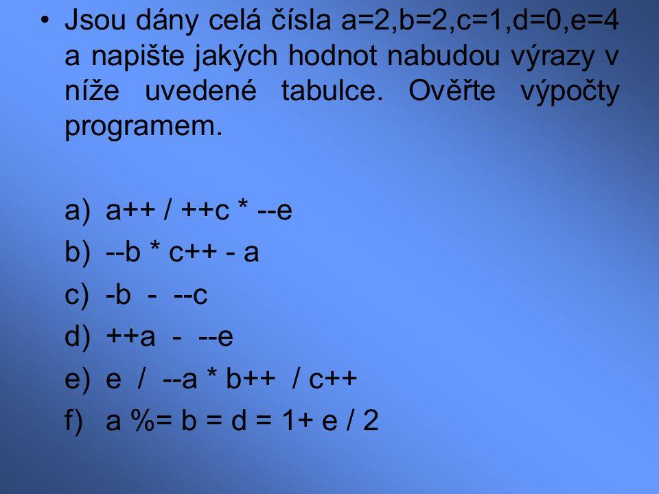 Jsou dány celá čísla a=2,b=2,c=1,d=0,e=4 a napište jakých hodnot nabudou výrazy v níže uvedené tabulce. Ověřte výpočty programem. a)a++ / ++c * --e b)