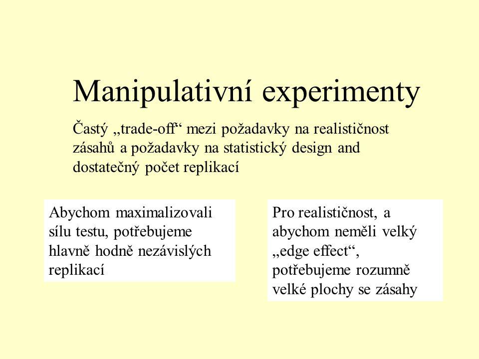 """Manipulativní experimenty Častý """"trade-off mezi požadavky na realističnost zásahů a požadavky na statistický design and dostatečný počet replikací Abychom maximalizovali sílu testu, potřebujeme hlavně hodně nezávislých replikací Pro realističnost, a abychom neměli velký """"edge effect , potřebujeme rozumně velké plochy se zásahy"""