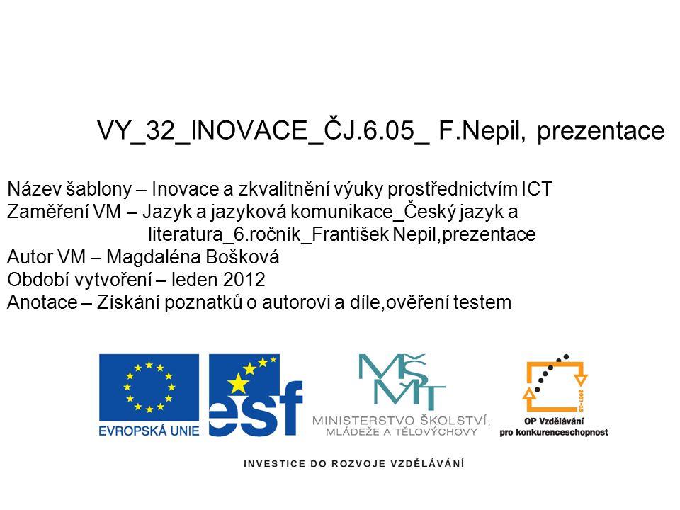 VY_32_INOVACE_ČJ.6.05_ F.Nepil, prezentace Název šablony – Inovace a zkvalitnění výuky prostřednictvím ICT Zaměření VM – Jazyk a jazyková komunikace_Č