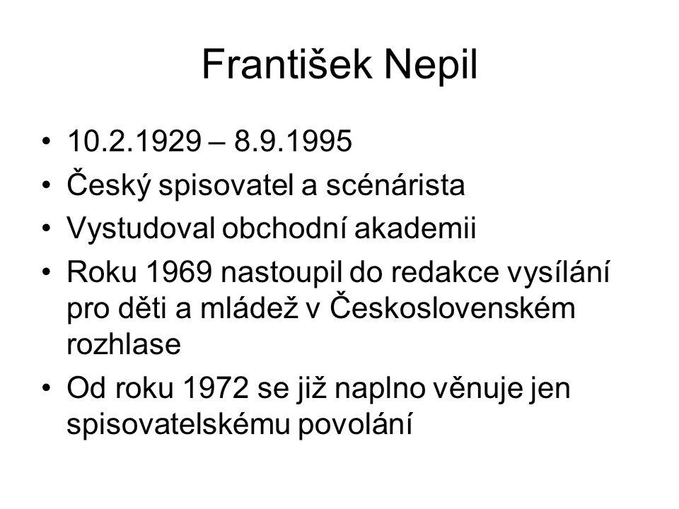 František Nepil 10.2.1929 – 8.9.1995 Český spisovatel a scénárista Vystudoval obchodní akademii Roku 1969 nastoupil do redakce vysílání pro děti a mlá