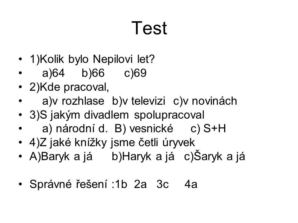 Test 1)Kolik bylo Nepilovi let? a)64 b)66 c)69 2)Kde pracoval, a)v rozhlase b)v televizi c)v novinách 3)S jakým divadlem spolupracoval a) národní d. B