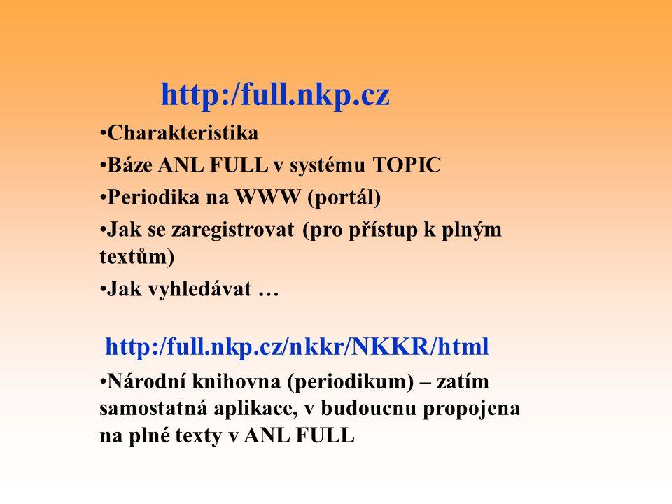 http:/full.nkp.cz Charakteristika Báze ANL FULL v systému TOPIC Periodika na WWW (portál) Jak se zaregistrovat (pro přístup k plným textům) Jak vyhledávat … http:/full.nkp.cz/nkkr/NKKR/html Národní knihovna (periodikum) – zatím samostatná aplikace, v budoucnu propojena na plné texty v ANL FULL
