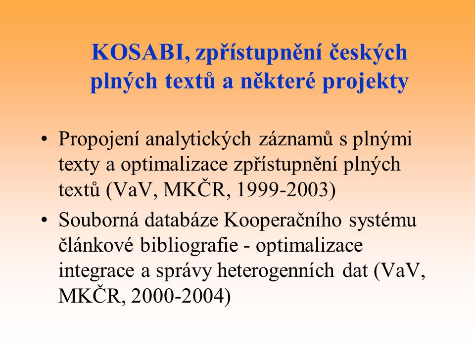 KOSABI, zpřístupnění českých plných textů a některé projekty Propojení analytických záznamů s plnými texty a optimalizace zpřístupnění plných textů (VaV, MKČR, 1999-2003) Souborná databáze Kooperačního systému článkové bibliografie - optimalizace integrace a správy heterogenních dat (VaV, MKČR, 2000-2004)