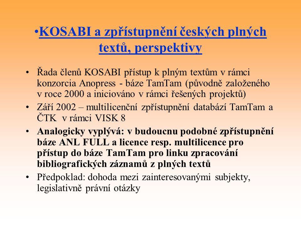 KOSABI a zpřístupnění českých plných textů, perspektivy Řada členů KOSABI přístup k plným textům v rámci konzorcia Anopress - báze TamTam (původně založeného v roce 2000 a iniciováno v rámci řešených projektů) Září 2002 – multilicenční zpřístupnění databází TamTam a ČTK v rámci VISK 8 Analogicky vyplývá: v budoucnu podobné zpřístupnění báze ANL FULL a licence resp.