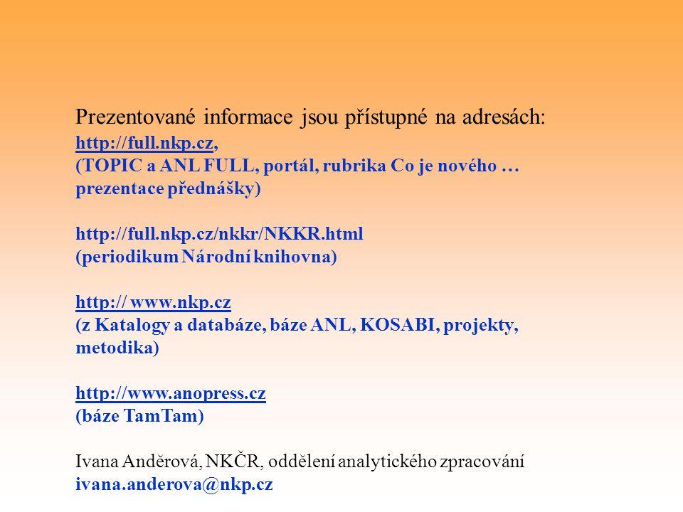 Prezentované informace jsou přístupné na adresách: http://full.nkp.cz, (TOPIC a ANL FULL, portál, rubrika Co je nového … prezentace přednášky) http://full.nkp.cz/nkkr/NKKR.html (periodikum Národní knihovna) http:// www.nkp.cz (z Katalogy a databáze, báze ANL, KOSABI, projekty, metodika) http://www.anopress.cz (báze TamTam) Ivana Anděrová, NKČR, oddělení analytického zpracování ivana.anderova@nkp.cz