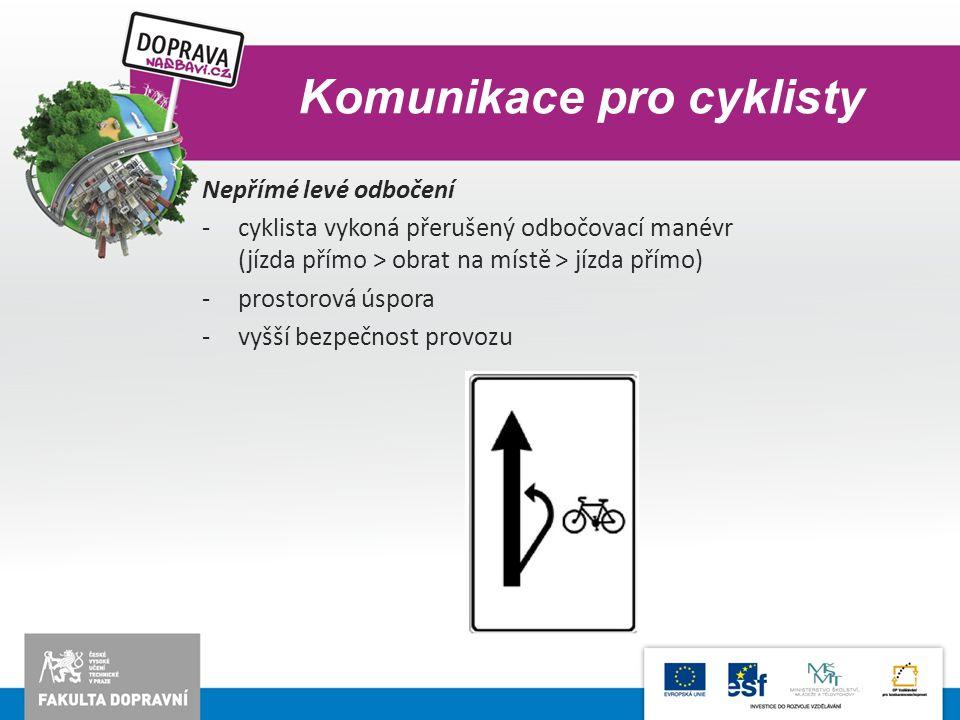 Komunikace pro cyklisty Nepřímé levé odbočení -cyklista vykoná přerušený odbočovací manévr (jízda přímo > obrat na místě > jízda přímo) -prostorová ús