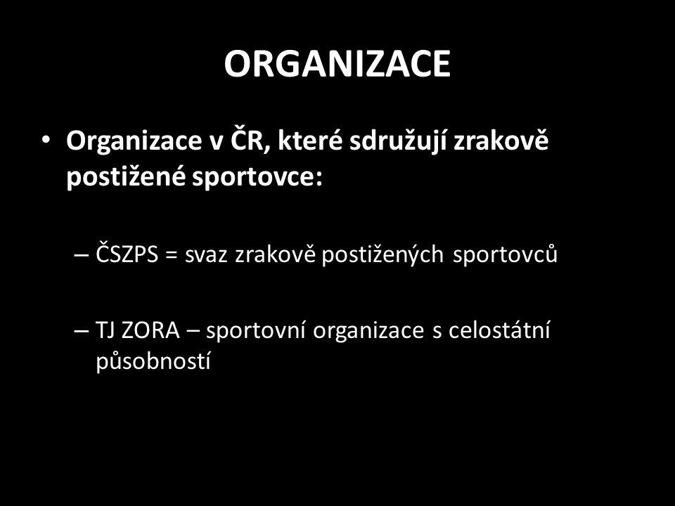 ORGANIZACE Organizace v ČR, které sdružují zrakově postižené sportovce: – ČSZPS = svaz zrakově postižených sportovců – TJ ZORA – sportovní organizace