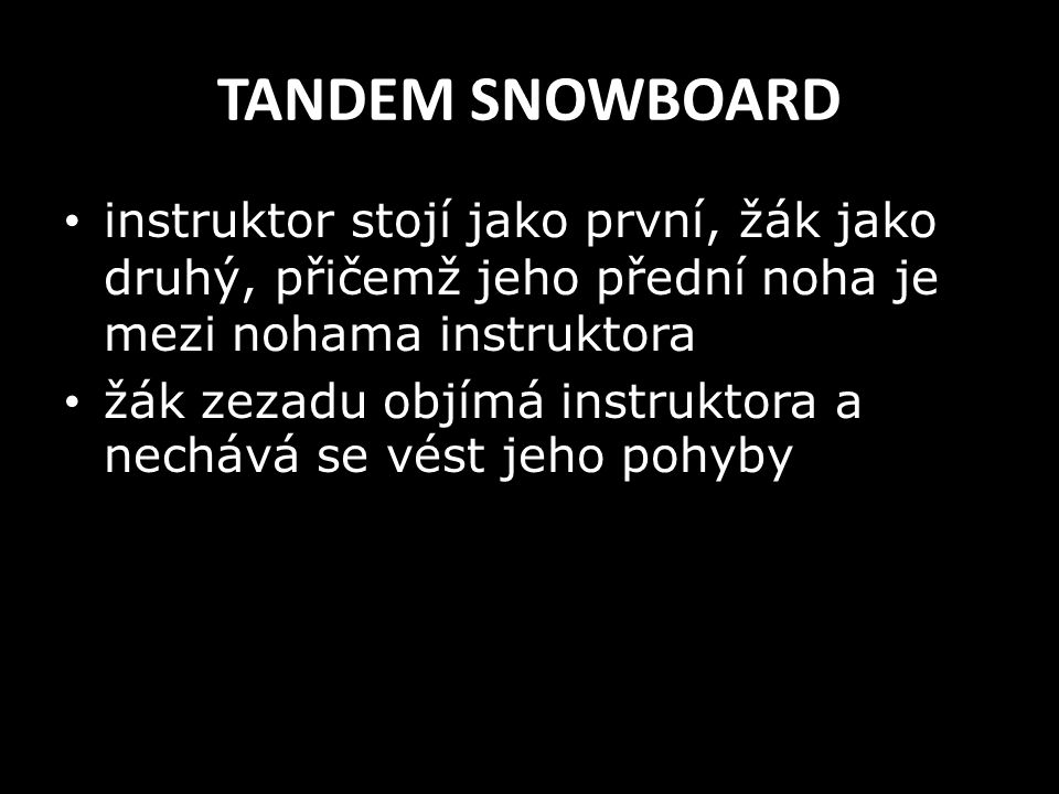 TANDEM SNOWBOARD instruktor stojí jako první, žák jako druhý, přičemž jeho přední noha je mezi nohama instruktora žák zezadu objímá instruktora a nech