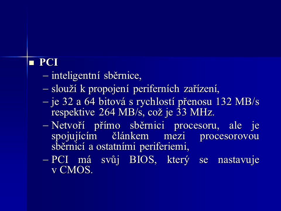 PCI PCI  inteligentní sběrnice,  slouží k propojení periferních zařízení,  je 32 a 64 bitová s rychlostí přenosu 132 MB/s respektive 264 MB/s, což je 33 MHz.