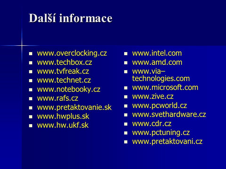 Další informace www.overclocking.cz www.techbox.cz www.tvfreak.cz www.technet.cz www.notebooky.cz www.rafs.cz www.pretaktovanie.sk www.hwplus.sk www.hw.ukf.sk www.intel.com www.amd.com www.via– technologies.com www.microsoft.com www.zive.cz www.pcworld.cz www.svethardware.cz www.cdr.cz www.pctuning.cz www.pretaktovani.cz
