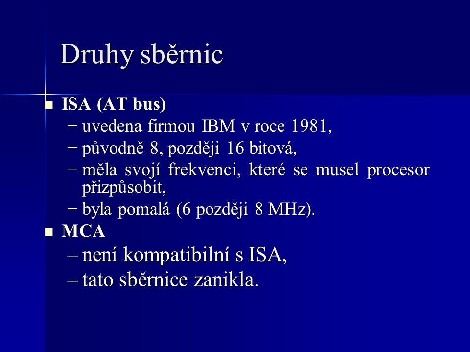 Druhy sběrnic ISA (AT bus) ISA (AT bus) −uvedena firmou IBM v roce 1981, −původně 8, později 16 bitová, −měla svojí frekvenci, které se musel procesor přizpůsobit, −byla pomalá (6 později 8 MHz).