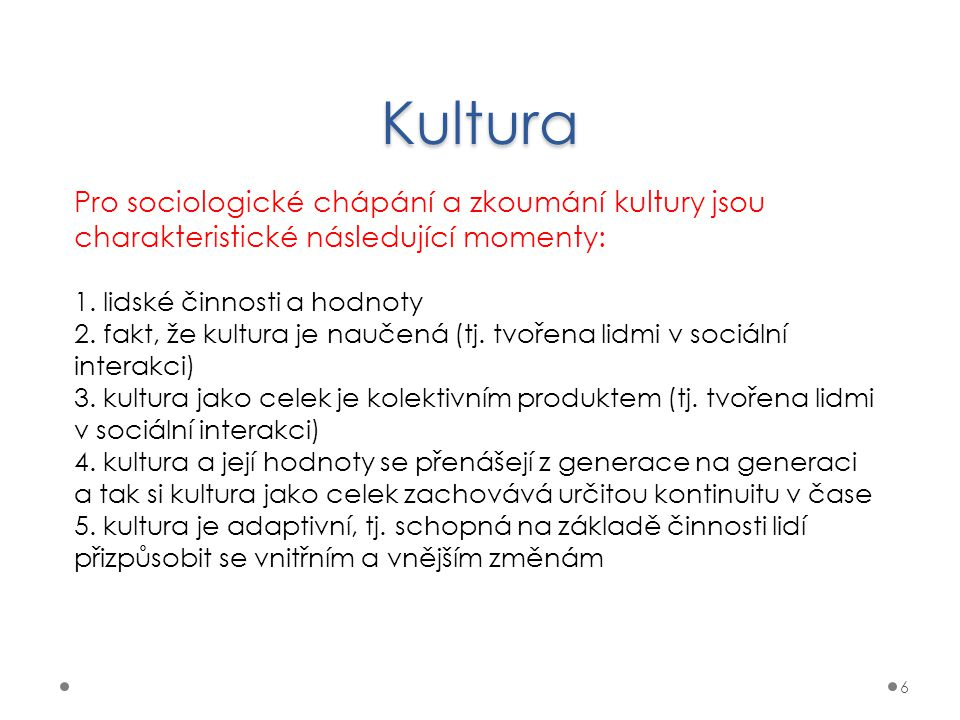 Kultura 6 Pro sociologické chápání a zkoumání kultury jsou charakteristické následující momenty: 1. lidské činnosti a hodnoty 2. fakt, že kultura je n