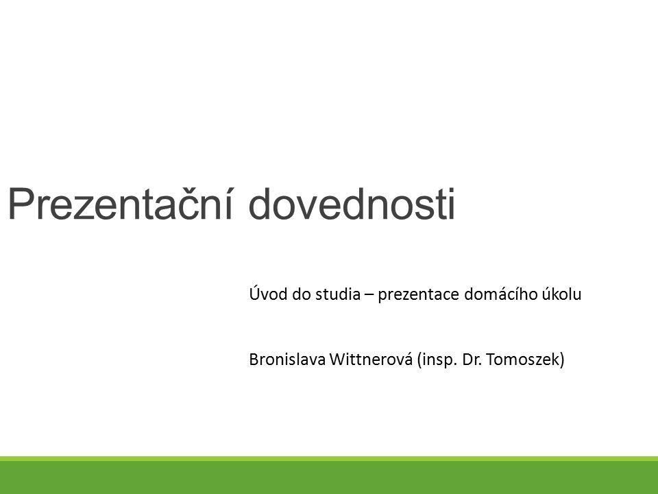 Prezentační dovednosti Úvod do studia – prezentace domácího úkolu Bronislava Wittnerová (insp. Dr. Tomoszek)