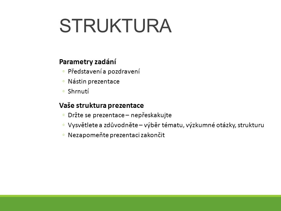 STRUKTURA Parametry zadání ◦Představení a pozdravení ◦Nástin prezentace ◦Shrnutí Vaše struktura prezentace ◦Držte se prezentace – nepřeskakujte ◦Vysvě