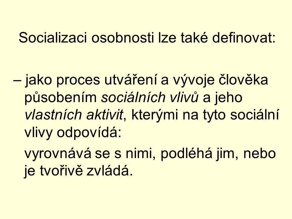 Socializaci osobnosti lze také definovat: – jako proces utváření a vývoje člověka působením sociálních vlivů a jeho vlastních aktivit, kterými na tyto sociální vlivy odpovídá: vyrovnává se s nimi, podléhá jim, nebo je tvořivě zvládá.
