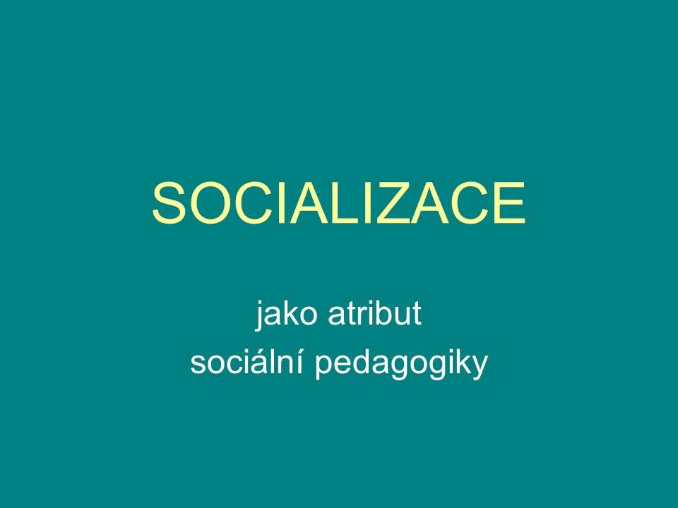 SOCIALIZACE jako atribut sociální pedagogiky