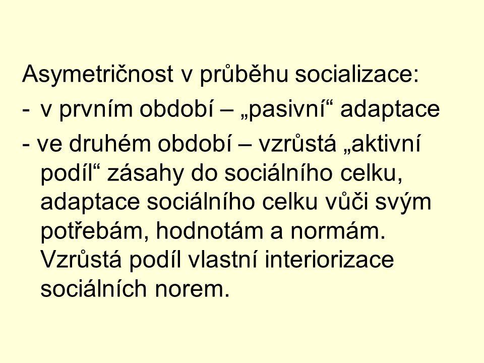"""Asymetričnost v průběhu socializace: -v prvním období – """"pasivní adaptace - ve druhém období – vzrůstá """"aktivní podíl zásahy do sociálního celku, adaptace sociálního celku vůči svým potřebám, hodnotám a normám."""