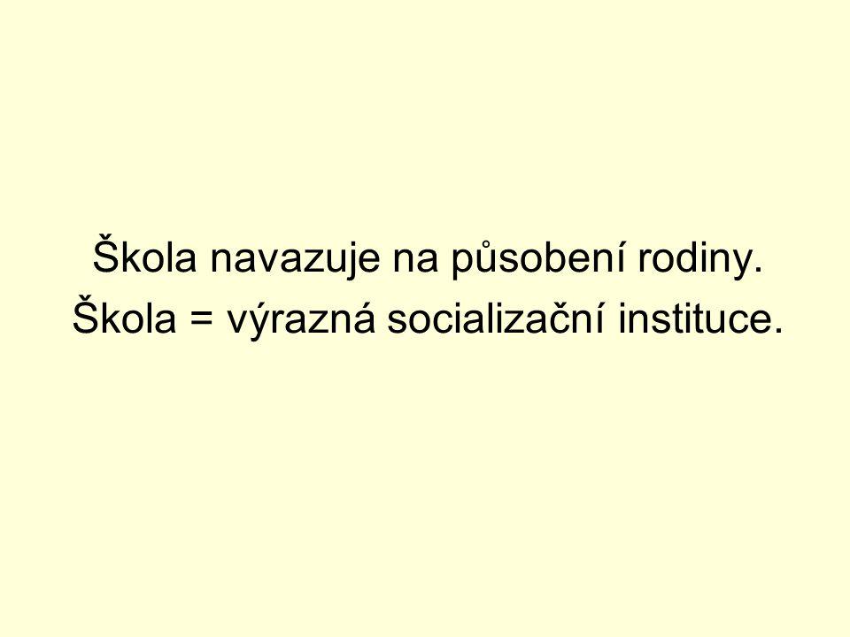 Škola navazuje na působení rodiny. Škola = výrazná socializační instituce.