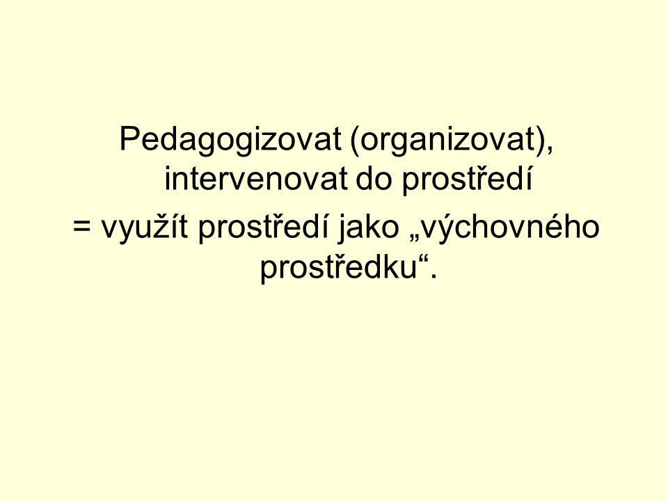 """Pedagogizovat (organizovat), intervenovat do prostředí = využít prostředí jako """"výchovného prostředku ."""