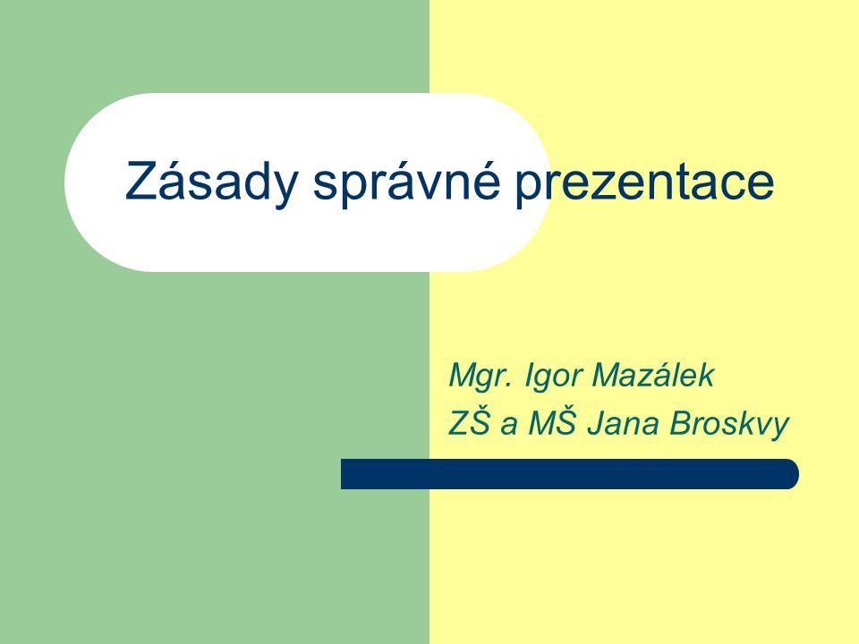 Zásady správné prezentace Mgr. Igor Mazálek ZŠ a MŠ Jana Broskvy