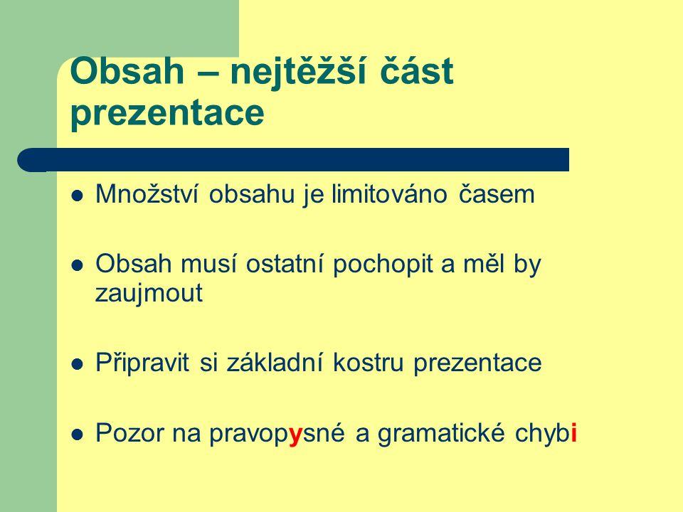 Obsah – nejtěžší část prezentace Množství obsahu je limitováno časem Obsah musí ostatní pochopit a měl by zaujmout Připravit si základní kostru prezentace Pozor na pravopysné a gramatické chybi
