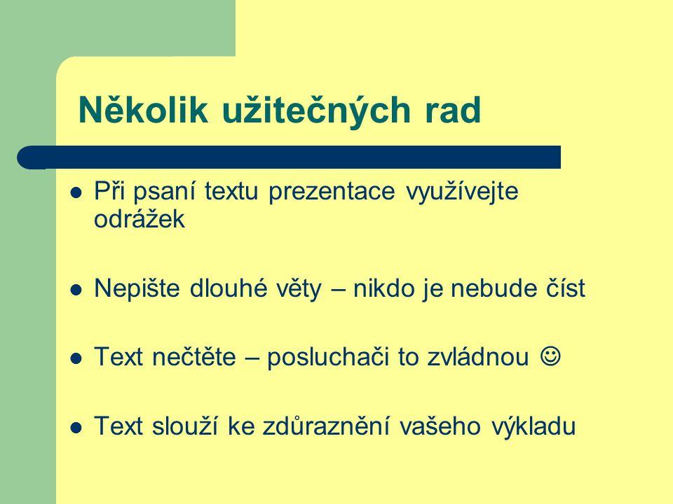 Několik užitečných rad Při psaní textu prezentace využívejte odrážek Nepište dlouhé věty – nikdo je nebude číst Text nečtěte – posluchači to zvládnou Text slouží ke zdůraznění vašeho výkladu
