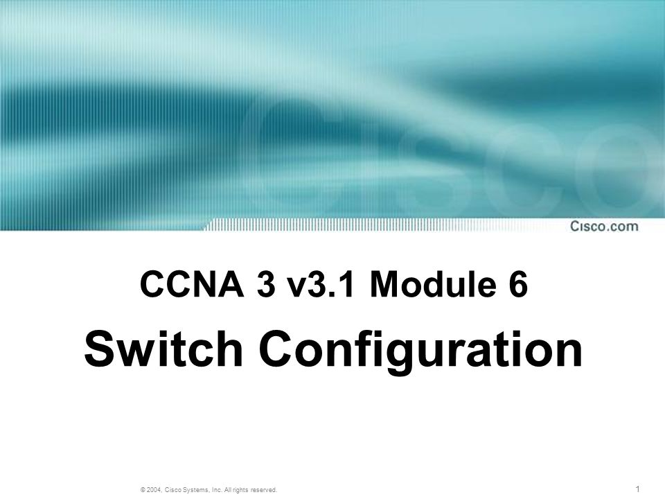 1 © 2004, Cisco Systems, Inc. All rights reserved. CCNA 3 v3.1 Module 6 Switch Configuration
