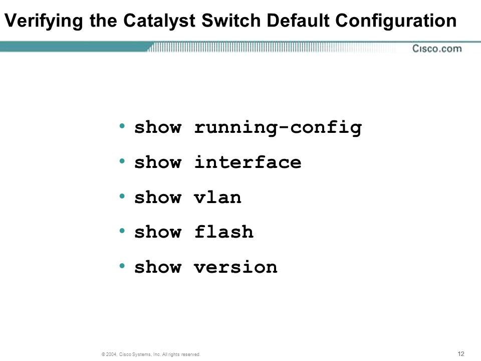 12 © 2004, Cisco Systems, Inc. All rights reserved. Verifying the Catalyst Switch Default Configuration show running-config show interface show vlan s