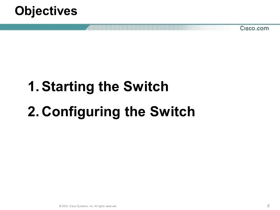 222 © 2004, Cisco Systems, Inc. All rights reserved. Objectives 1.Starting the Switch 2.Configuring the Switch