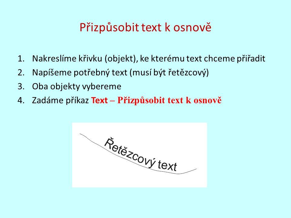 Přizpůsobit text k osnově 1.Nakreslíme křivku (objekt), ke kterému text chceme přiřadit 2.Napíšeme potřebný text (musí být řetězcový) 3.Oba objekty vybereme 4.Zadáme příkaz Text – Přizpůsobit text k osnově