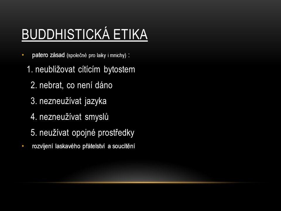 BUDDHISTICKÁ ETIKA patero zásad (společné pro laiky i mnichy) : 1. neubližovat cítícím bytostem 2. nebrat, co není dáno 3. nezneužívat jazyka 4. nezne