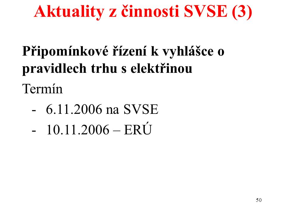 50 Aktuality z činnosti SVSE (3) Připomínkové řízení k vyhlášce o pravidlech trhu s elektřinou Termín -6.11.2006 na SVSE -10.11.2006 – ERÚ