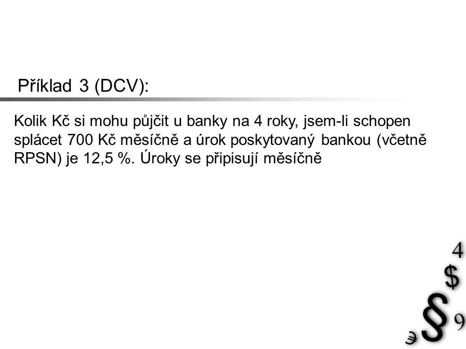 Příklad 3 (DCV): Kolik Kč si mohu půjčit u banky na 4 roky, jsem-li schopen splácet 700 Kč měsíčně a úrok poskytovaný bankou (včetně RPSN) je 12,5 %.