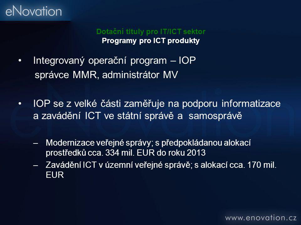 Dotační tituly pro IT/ICT sektor Programy pro ICT produkty Integrovaný operační program – IOP správce MMR, administrátor MV IOP se z velké části zaměřuje na podporu informatizace a zavádění ICT ve státní správě a samosprávě –Modernizace veřejné správy; s předpokládanou alokací prostředků cca.
