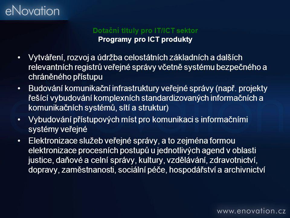 Dotační tituly pro IT/ICT sektor Programy pro ICT produkty Vytváření, rozvoj a údržba celostátních základních a dalších relevantních registrů veřejné správy včetně systému bezpečného a chráněného přístupu Budování komunikační infrastruktury veřejné správy (např.