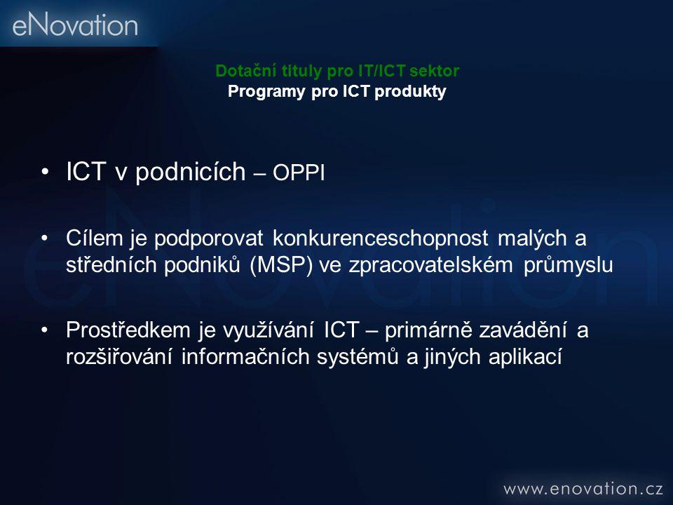 Dotační tituly pro IT/ICT sektor Programy pro ICT produkty ICT v podnicích – OPPI Cílem je podporovat konkurenceschopnost malých a středních podniků (MSP) ve zpracovatelském průmyslu Prostředkem je využívání ICT – primárně zavádění a rozšiřování informačních systémů a jiných aplikací