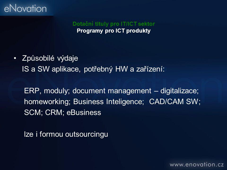 Dotační tituly pro IT/ICT sektor Programy pro ICT produkty Způsobilé výdaje IS a SW aplikace, potřebný HW a zařízení: ERP, moduly; document management – digitalizace; homeworking; Business Inteligence; CAD/CAM SW; SCM; CRM; eBusiness lze i formou outsourcingu